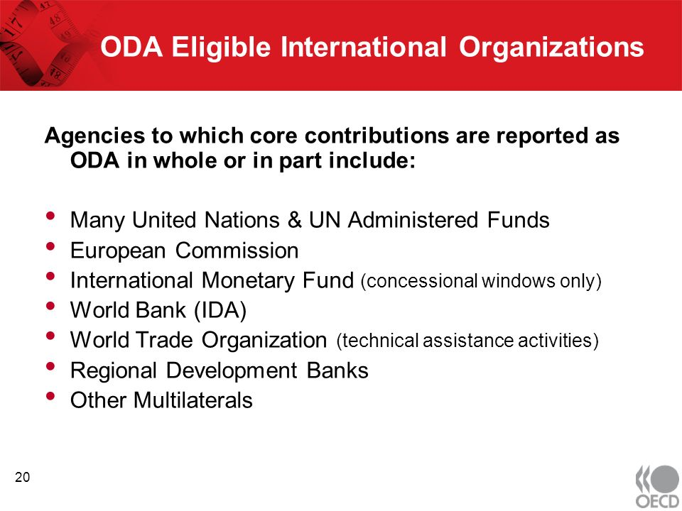 ODA Eligible International Organizations Agencies to which core contributions are reported as ODA in whole or in part include: Many United Nations & UN Administered Funds European Commission International Monetary Fund (concessional windows only) World Bank (IDA) World Trade Organization (technical assistance activities) Regional Development Banks Other Multilaterals 20
