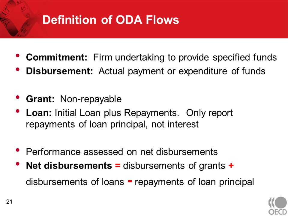 Definition of ODA Flows Commitment: Firm undertaking to provide specified funds Disbursement: Actual payment or expenditure of funds Grant: Non-repayable Loan: Initial Loan plus Repayments.