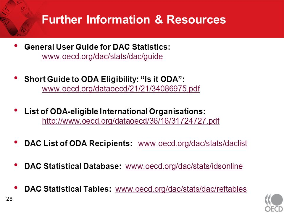 Further Information & Resources General User Guide for DAC Statistics: www.oecd.org/dac/stats/dac/guide www.oecd.org/dac/stats/dac/guide Short Guide to ODA Eligibility: Is it ODA: www.oecd.org/dataoecd/21/21/34086975.pdf www.oecd.org/dataoecd/21/21/34086975.pdf List of ODA-eligible International Organisations: http://www.oecd.org/dataoecd/36/16/31724727.pdf http://www.oecd.org/dataoecd/36/16/31724727.pdf DAC List of ODA Recipients: www.oecd.org/dac/stats/daclistwww.oecd.org/dac/stats/daclist DAC Statistical Database: www.oecd.org/dac/stats/idsonlinewww.oecd.org/dac/stats/idsonline DAC Statistical Tables: www.oecd.org/dac/stats/dac/reftableswww.oecd.org/dac/stats/dac/reftables 28