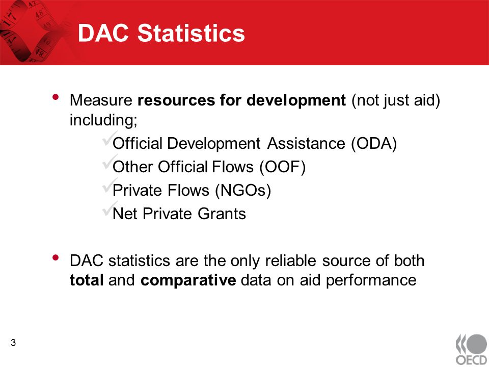 DAC Statistics Measure resources for development (not just aid) including; Official Development Assistance (ODA) Other Official Flows (OOF) Private Flows (NGOs) Net Private Grants DAC statistics are the only reliable source of both total and comparative data on aid performance 3