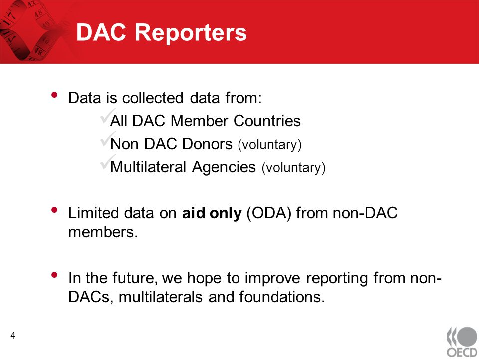 DAC Reporters Data is collected data from: All DAC Member Countries Non DAC Donors (voluntary) Multilateral Agencies (voluntary) Limited data on aid only (ODA) from non-DAC members.