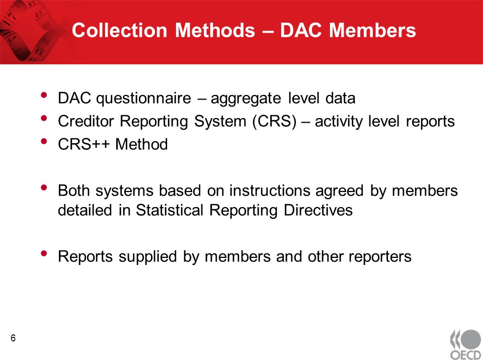 Collection Methods – DAC Members DAC questionnaire – aggregate level data Creditor Reporting System (CRS) – activity level reports CRS++ Method Both systems based on instructions agreed by members detailed in Statistical Reporting Directives Reports supplied by members and other reporters 6