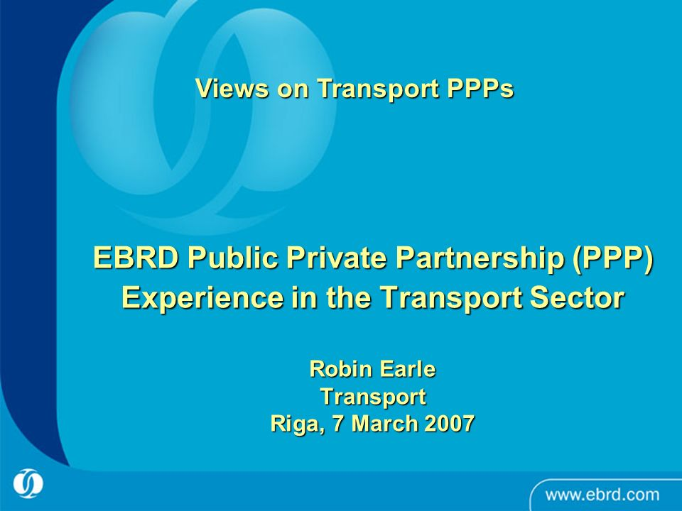 EBRD Public Private Partnership (PPP) Experience in the Transport Sector Robin Earle Transport Riga, 7 March 2007 Views on Transport PPPs