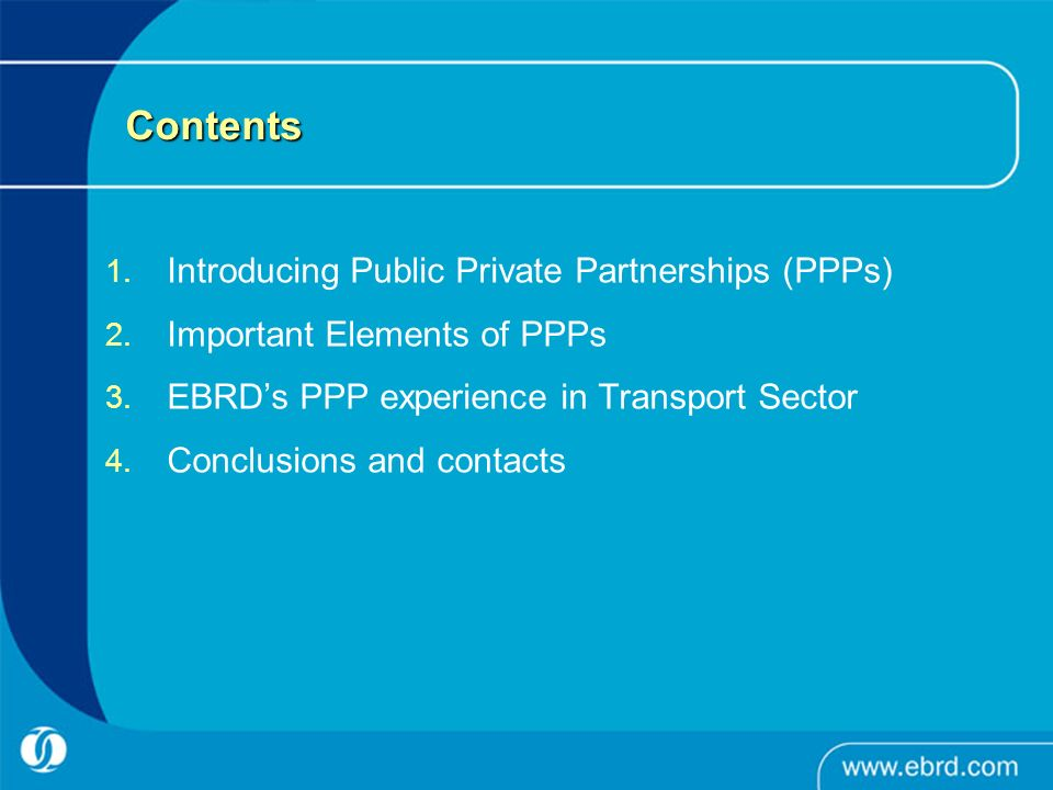 Contents Introducing Public Private Partnerships (PPPs) Important Elements of PPPs EBRDs PPP experience in Transport Sector Conclusions and contacts