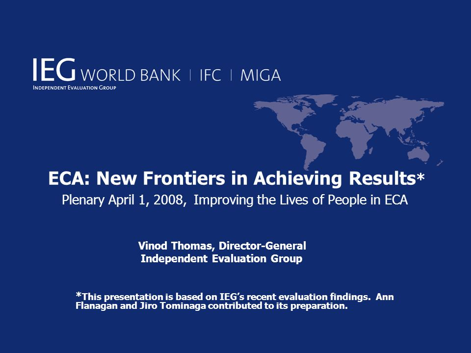 ECA: New Frontiers in Achieving Results * Plenary April 1, 2008, Improving the Lives of People in ECA Vinod Thomas, Director-General Independent Evaluation Group * This presentation is based on IEGs recent evaluation findings.
