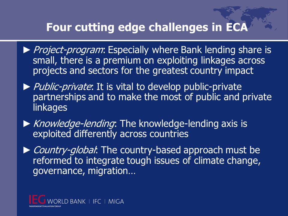 Four cutting edge challenges in ECA Project-program: Especially where Bank lending share is small, there is a premium on exploiting linkages across projects and sectors for the greatest country impact Public-private: It is vital to develop public-private partnerships and to make the most of public and private linkages Knowledge-lending: The knowledge-lending axis is exploited differently across countries Country-global: The country-based approach must be reformed to integrate tough issues of climate change, governance, migration…
