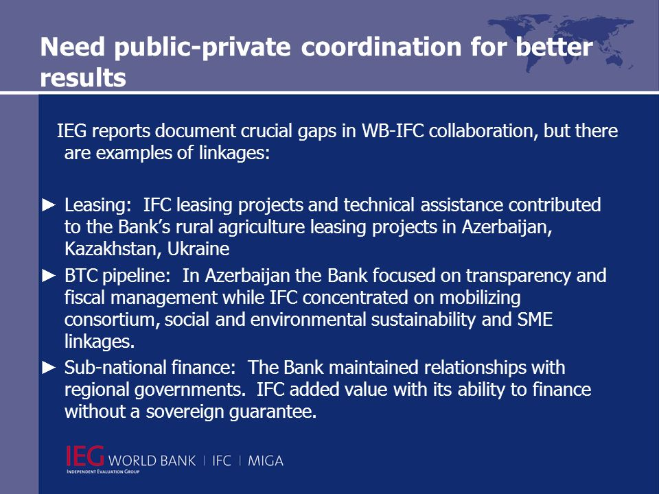 Need public-private coordination for better results IEG reports document crucial gaps in WB-IFC collaboration, but there are examples of linkages: Leasing: IFC leasing projects and technical assistance contributed to the Banks rural agriculture leasing projects in Azerbaijan, Kazakhstan, Ukraine BTC pipeline: In Azerbaijan the Bank focused on transparency and fiscal management while IFC concentrated on mobilizing consortium, social and environmental sustainability and SME linkages.