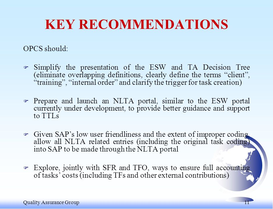 Quality Assurance Group 11 KEY RECOMMENDATIONS OPCS should: F Simplify the presentation of the ESW and TA Decision Tree (eliminate overlapping definitions, clearly define the terms client, training, internal order and clarify the trigger for task creation) F Prepare and launch an NLTA portal, similar to the ESW portal currently under development, to provide better guidance and support to TTLs F Given SAPs low user friendliness and the extent of improper coding, allow all NLTA related entries (including the original task coding) into SAP to be made through the NLTA portal F Explore, jointly with SFR and TFO, ways to ensure full accounting of tasks costs (including TFs and other external contributions)