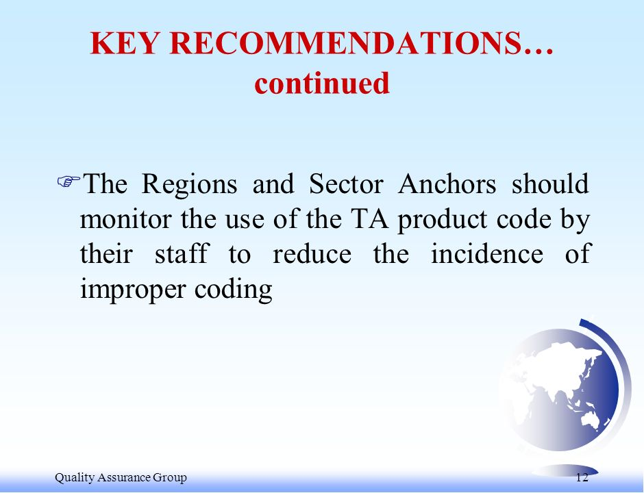 Quality Assurance Group 12 KEY RECOMMENDATIONS… continued FThe Regions and Sector Anchors should monitor the use of the TA product code by their staff to reduce the incidence of improper coding