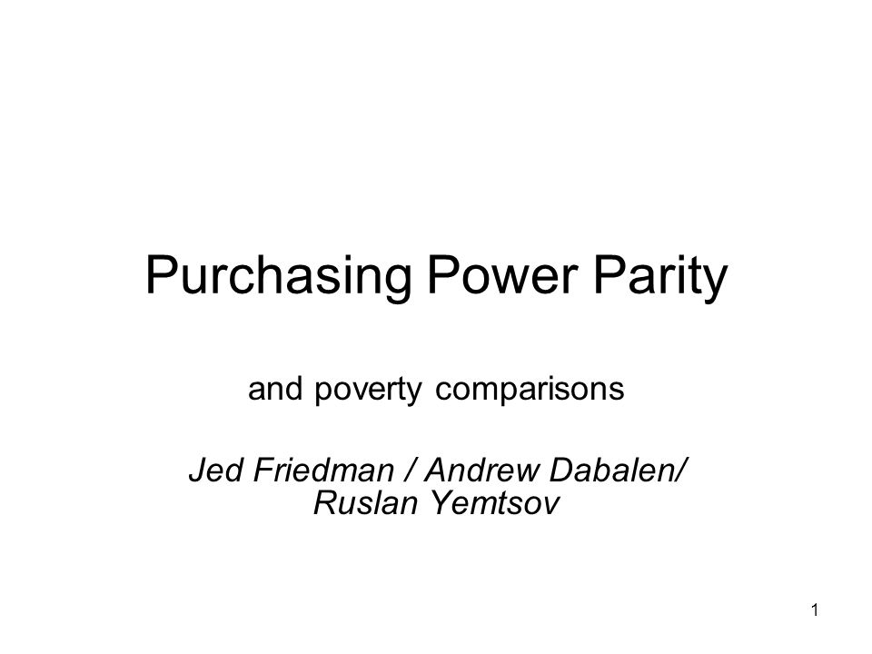 1 Purchasing Power Parity and poverty comparisons Jed Friedman / Andrew Dabalen/ Ruslan Yemtsov