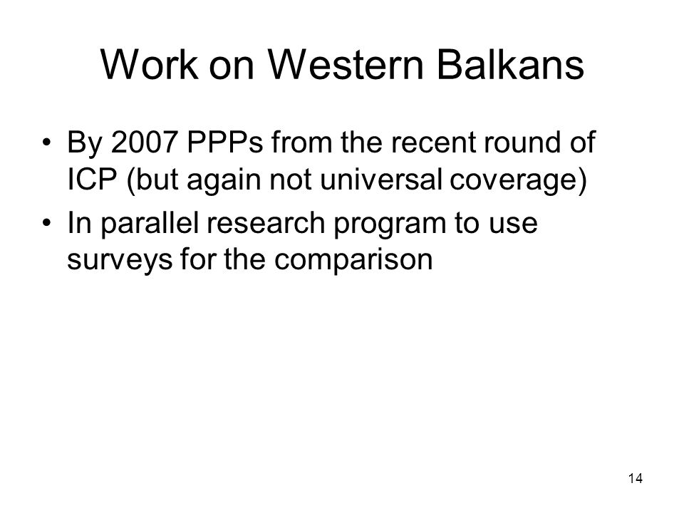 14 Work on Western Balkans By 2007 PPPs from the recent round of ICP (but again not universal coverage) In parallel research program to use surveys for the comparison