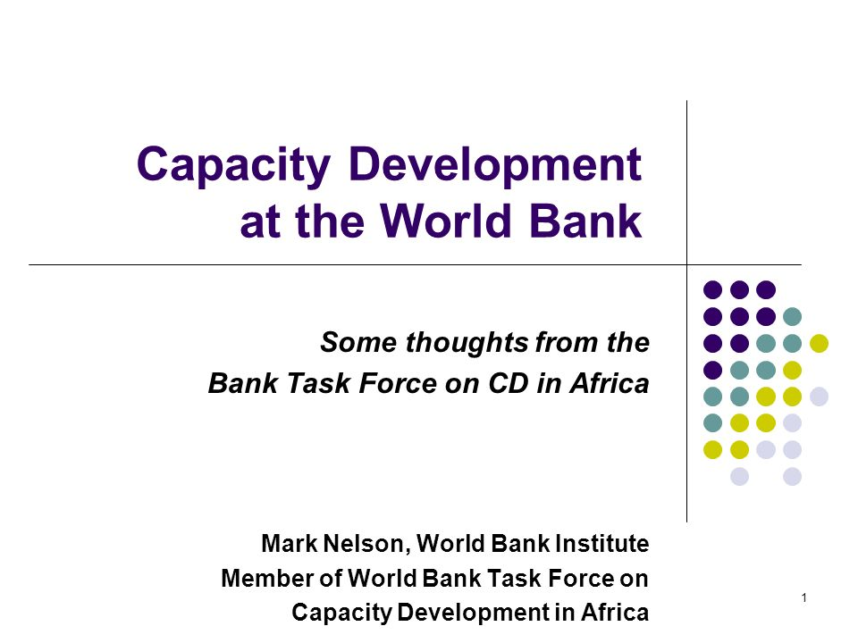 1 Capacity Development at the World Bank Some thoughts from the Bank Task Force on CD in Africa Mark Nelson, World Bank Institute Member of World Bank Task Force on Capacity Development in Africa