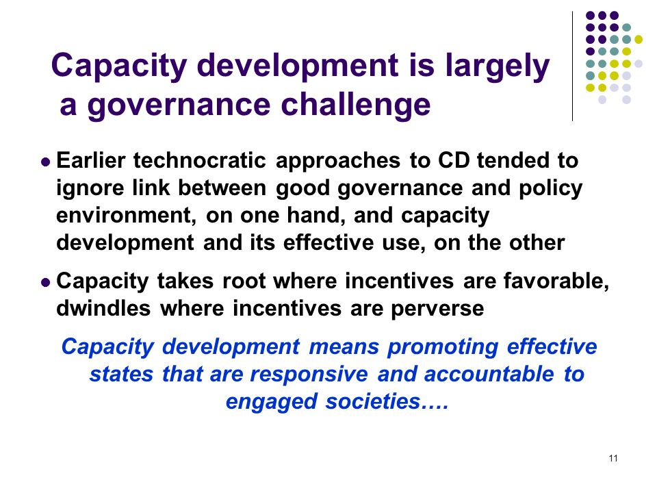11 Capacity development is largely a governance challenge Earlier technocratic approaches to CD tended to ignore link between good governance and policy environment, on one hand, and capacity development and its effective use, on the other Capacity takes root where incentives are favorable, dwindles where incentives are perverse Capacity development means promoting effective states that are responsive and accountable to engaged societies….