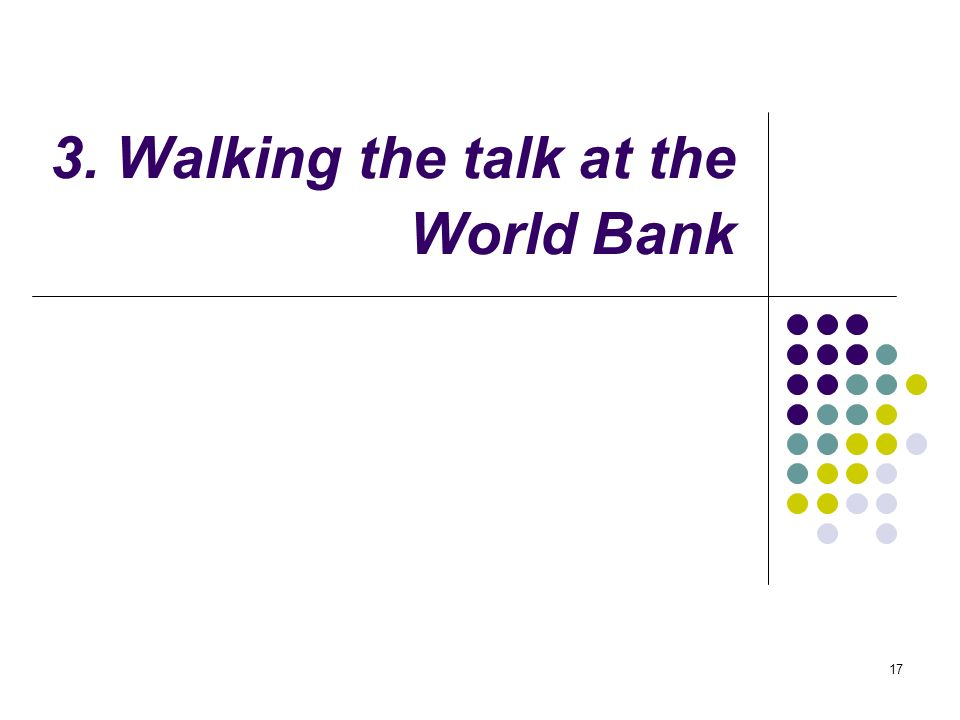 17 3. Walking the talk at the World Bank