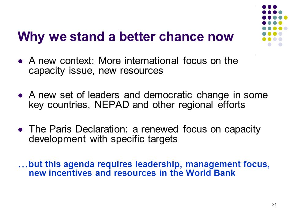 24 Why we stand a better chance now A new context: More international focus on the capacity issue, new resources A new set of leaders and democratic change in some key countries, NEPAD and other regional efforts The Paris Declaration: a renewed focus on capacity development with specific targets … but this agenda requires leadership, management focus, new incentives and resources in the World Bank