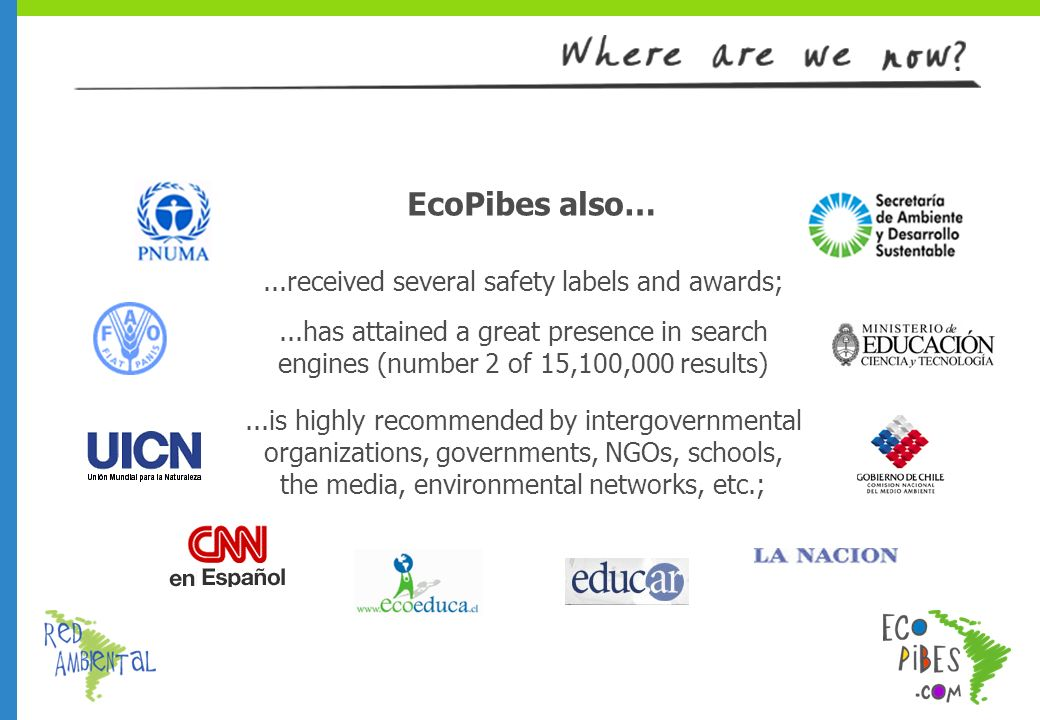 EcoPibes also…...received several safety labels and awards;...has attained a great presence in search engines (number 2 of 15,100,000 results)...is highly recommended by intergovernmental organizations, governments, NGOs, schools, the media, environmental networks, etc.;