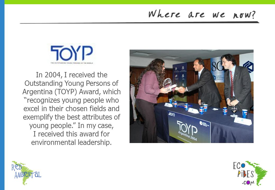 In 2004, I received the Outstanding Young Persons of Argentina (TOYP) Award, which recognizes young people who excel in their chosen fields and exemplify the best attributes of young people.