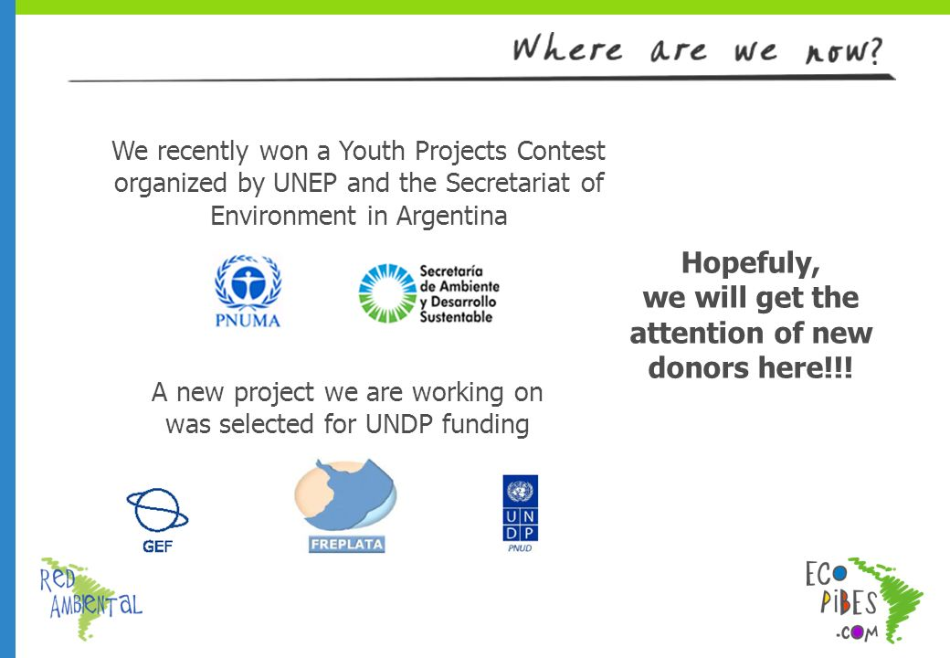 We recently won a Youth Projects Contest organized by UNEP and the Secretariat of Environment in Argentina A new project we are working on was selected for UNDP funding Hopefuly, we will get the attention of new donors here!!!