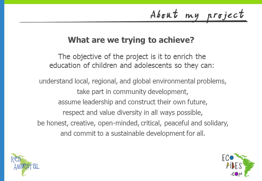 The objective of the project is it to enrich the education of children and adolescents so they can: understand local, regional, and global environmental problems, take part in community development, assume leadership and construct their own future, respect and value diversity in all ways possible, be honest, creative, open-minded, critical, peaceful and solidary, and commit to a sustainable development for all.