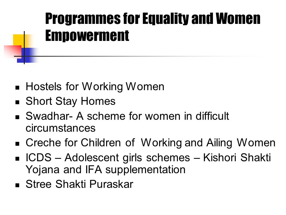Programmes for Equality and Women Empowerment Hostels for Working Women Short Stay Homes Swadhar- A scheme for women in difficult circumstances Creche for Children of Working and Ailing Women ICDS – Adolescent girls schemes – Kishori Shakti Yojana and IFA supplementation Stree Shakti Puraskar