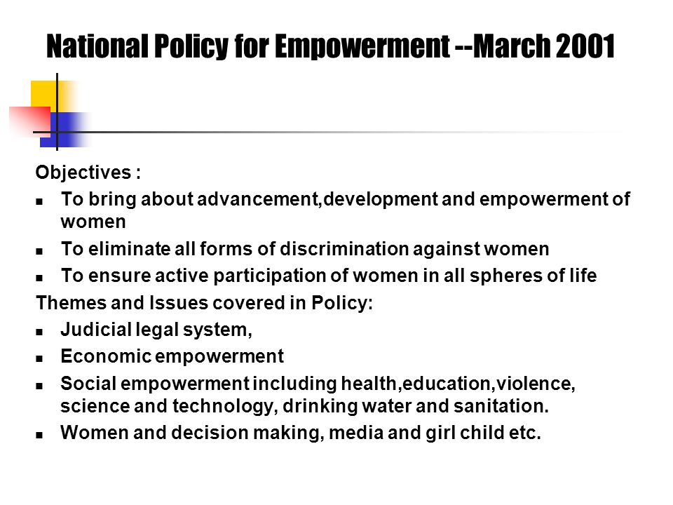 National Policy for Empowerment --March 2001 Objectives : To bring about advancement,development and empowerment of women To eliminate all forms of discrimination against women To ensure active participation of women in all spheres of life Themes and Issues covered in Policy: Judicial legal system, Economic empowerment Social empowerment including health,education,violence, science and technology, drinking water and sanitation.