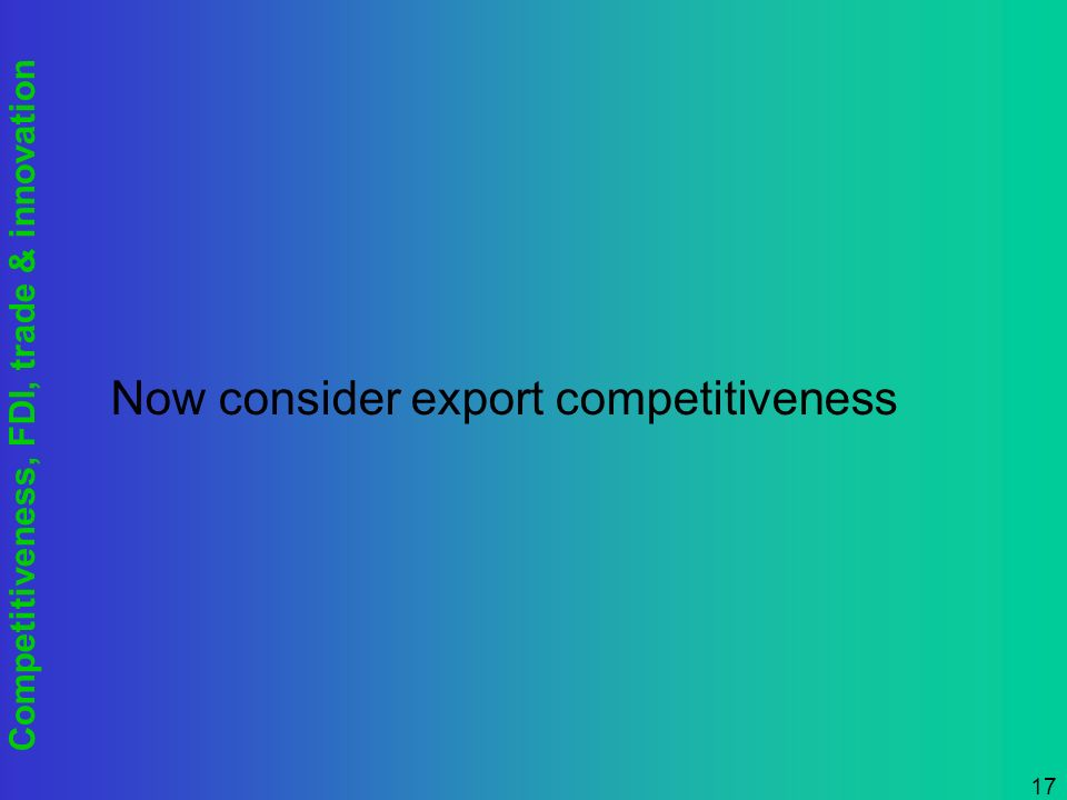 Competitiveness, FDI, trade & innovation 17 Now consider export competitiveness