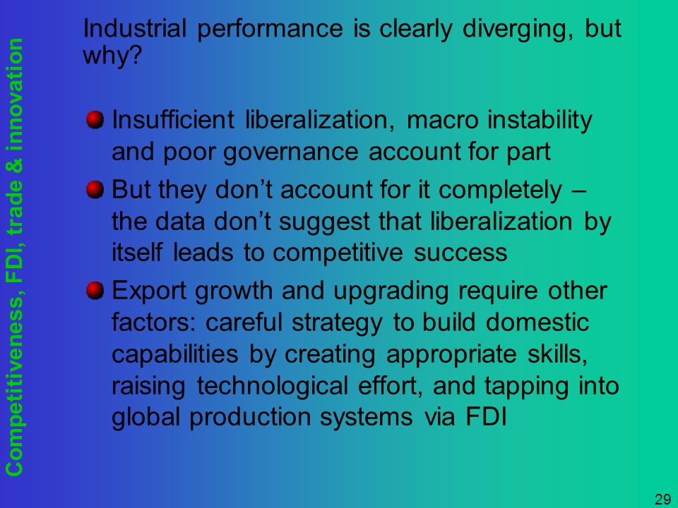 Competitiveness, FDI, trade & innovation 29 Industrial performance is clearly diverging, but why.