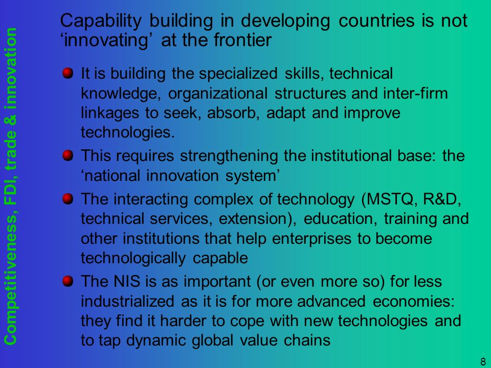 Competitiveness, FDI, trade & innovation 8 Capability building in developing countries is not innovating at the frontier It is building the specialized skills, technical knowledge, organizational structures and inter-firm linkages to seek, absorb, adapt and improve technologies.