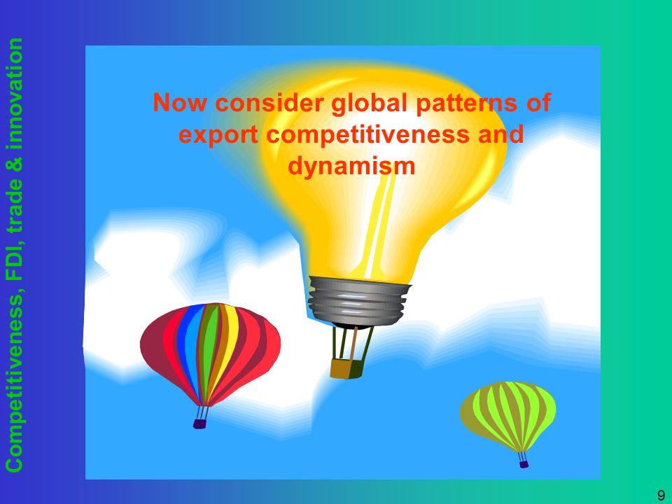 Competitiveness, FDI, trade & innovation 9 Now consider global patterns of export competitiveness and dynamism