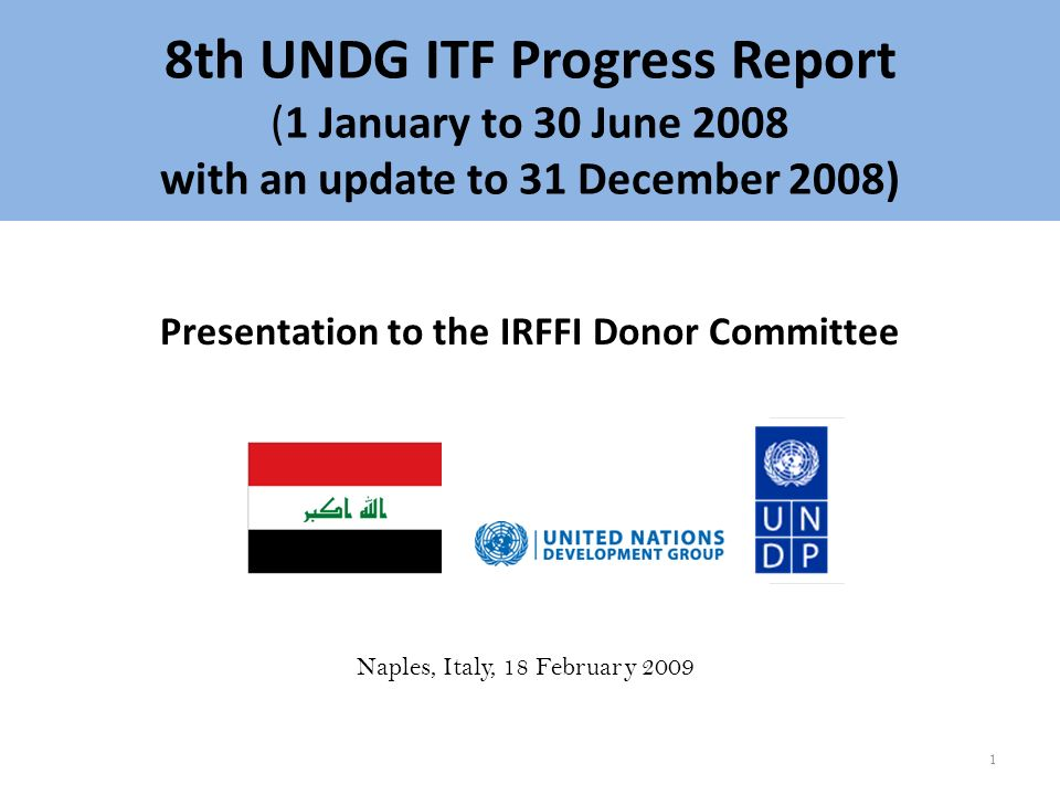 8th UNDG ITF Progress Report (1 January to 30 June 2008 with an update to 31 December 2008) Presentation to the IRFFI Donor Committee Naples, Italy, 18 February 2009 1
