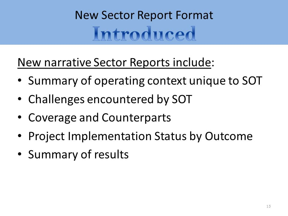 New Sector Report Format New narrative Sector Reports include: Summary of operating context unique to SOT Challenges encountered by SOT Coverage and Counterparts Project Implementation Status by Outcome Summary of results 13