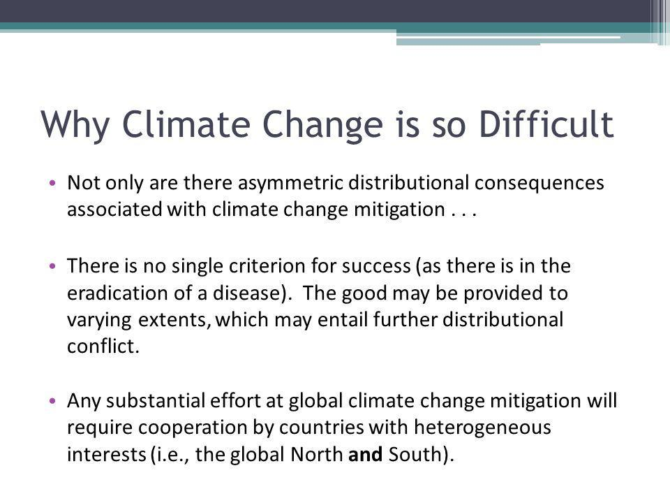 Why Climate Change is so Difficult Not only are there asymmetric distributional consequences associated with climate change mitigation...
