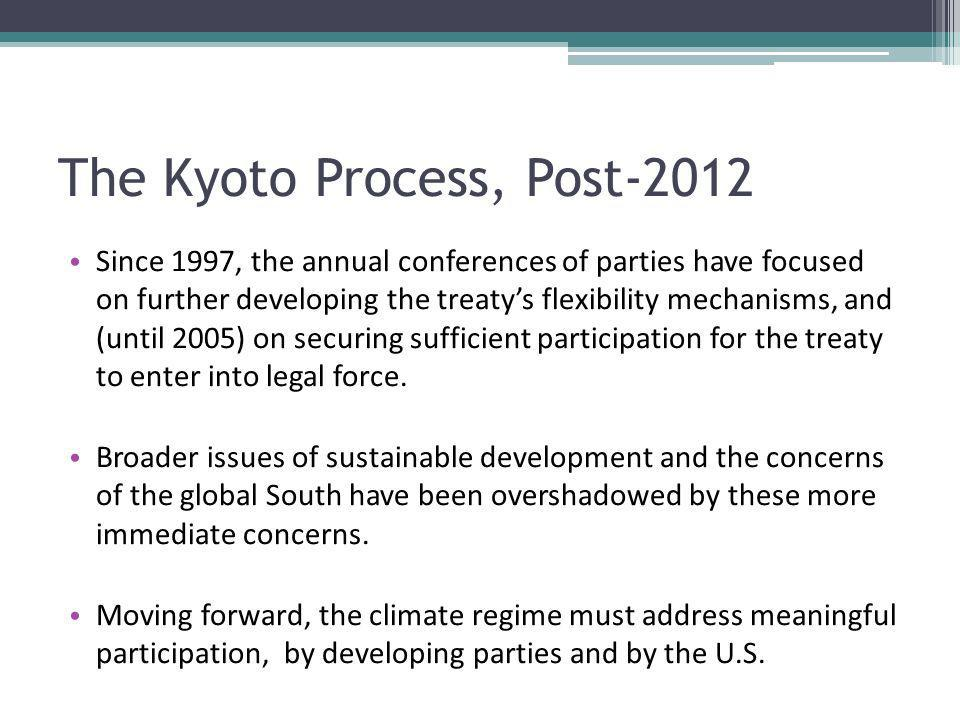 The Kyoto Process, Post-2012 Since 1997, the annual conferences of parties have focused on further developing the treatys flexibility mechanisms, and (until 2005) on securing sufficient participation for the treaty to enter into legal force.