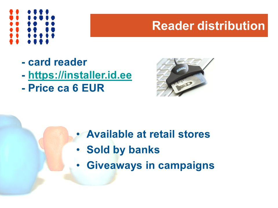 Reader distribution - card reader - https://installer.id.eehttps://installer.id.ee - Price ca 6 EUR Available at retail stores Sold by banks Giveaways in campaigns