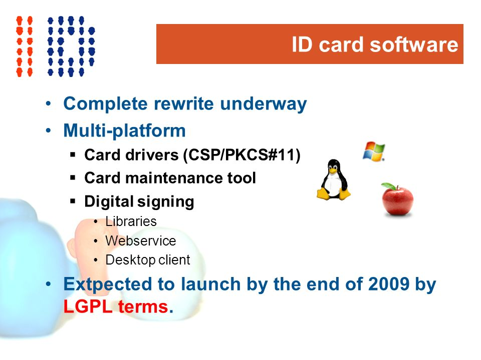 ID card software Complete rewrite underway Multi-platform Card drivers (CSP/PKCS#11) Card maintenance tool Digital signing Libraries Webservice Desktop client Extpected to launch by the end of 2009 by LGPL terms.