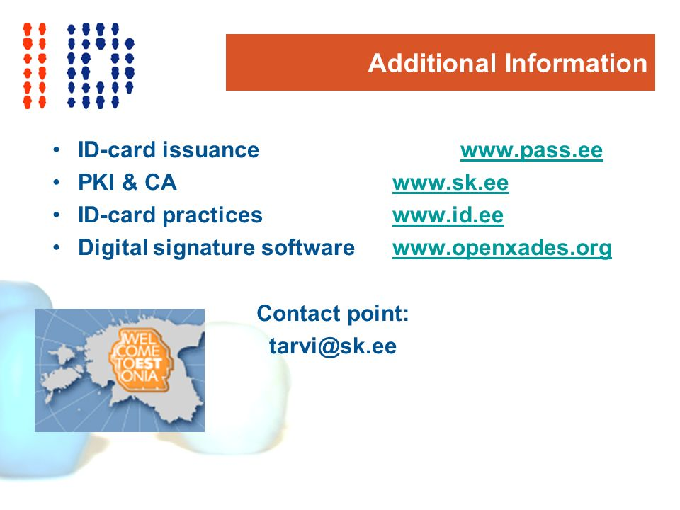 Additional Information ID-card issuancewww.pass.eewww.pass.ee PKI & CAwww.sk.eewww.sk.ee ID-card practiceswww.id.eewww.id.ee Digital signature softwarewww.openxades.orgwww.openxades.org Contact point: tarvi@sk.ee
