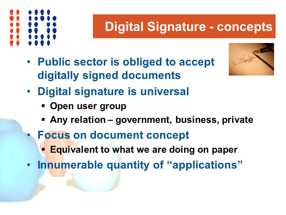 Digital Signature - concepts Public sector is obliged to accept digitally signed documents Digital signature is universal Open user group Any relation – government, business, private Focus on document concept Equivalent to what we are doing on paper Innumerable quantity of applications