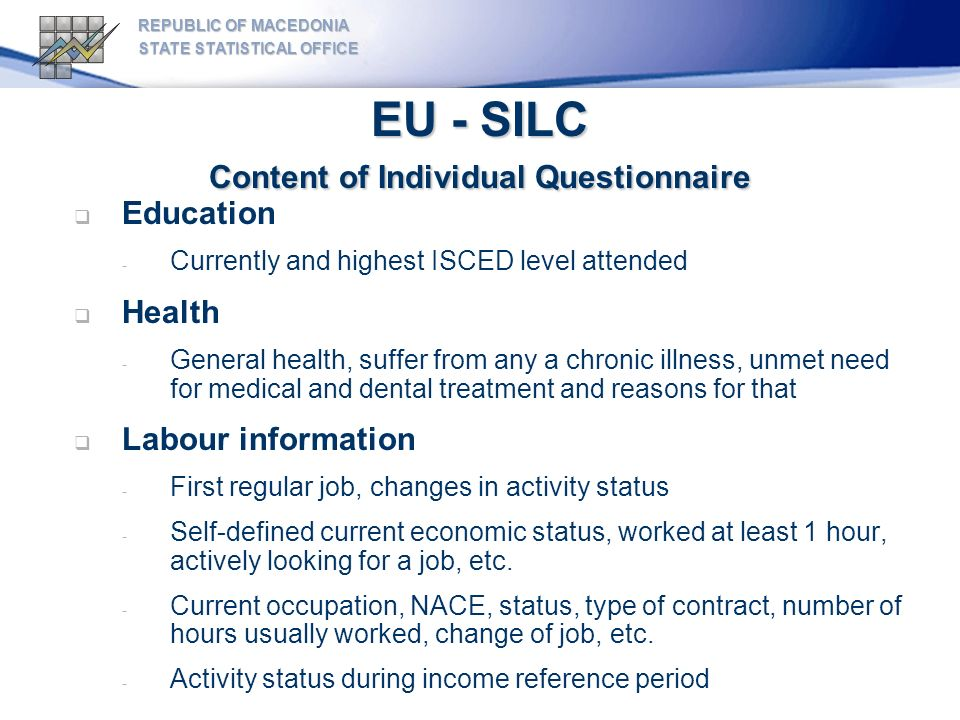EU - SILC Content of Individual Questionnaire REPUBLIC OF MACEDONIA STATE STATISTICAL OFFICE Education - Currently and highest ISCED level attended Health - General health, suffer from any a chronic illness, unmet need for medical and dental treatment and reasons for that Labour information - First regular job, changes in activity status - Self-defined current economic status, worked at least 1 hour, actively looking for a job, etc.