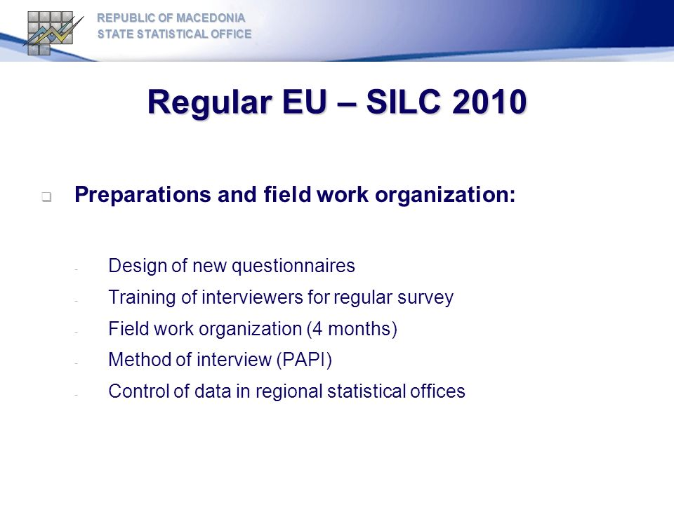 Regular EU – SILC 2010 REPUBLIC OF MACEDONIA STATE STATISTICAL OFFICE Preparations and field work organization: - Design of new questionnaires - Training of interviewers for regular survey - Field work organization (4 months) - Method of interview (PAPI) - Control of data in regional statistical offices