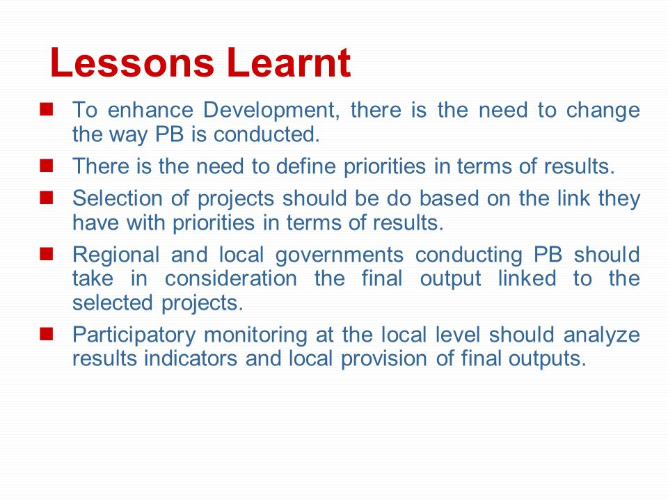 Lessons Learnt To enhance Development, there is the need to change the way PB is conducted.