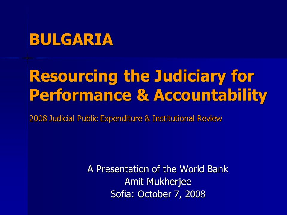 BULGARIA Resourcing the Judiciary for Performance & Accountability 2008 Judicial Public Expenditure & Institutional Review A Presentation of the World Bank Amit Mukherjee Sofia: October 7, 2008