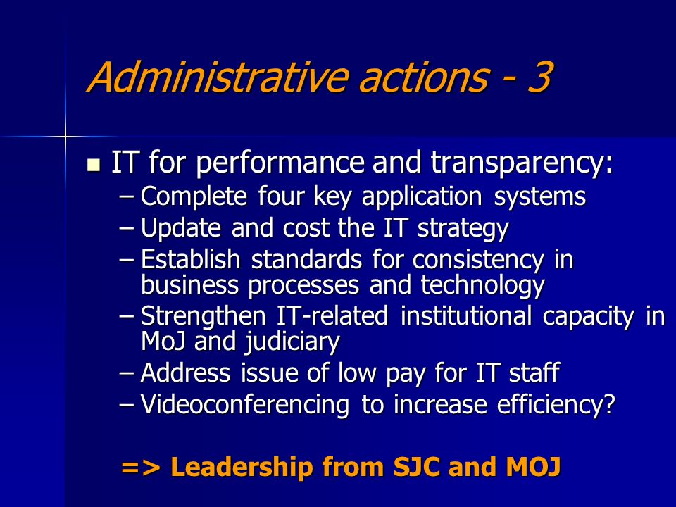 Administrative actions - 3 IT for performance and transparency: IT for performance and transparency: –Complete four key application systems –Update and cost the IT strategy –Establish standards for consistency in business processes and technology –Strengthen IT-related institutional capacity in MoJ and judiciary –Address issue of low pay for IT staff –Videoconferencing to increase efficiency.