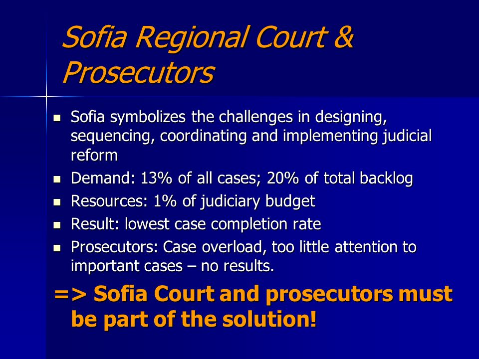 Sofia Regional Court & Prosecutors Sofia symbolizes the challenges in designing, sequencing, coordinating and implementing judicial reform Sofia symbolizes the challenges in designing, sequencing, coordinating and implementing judicial reform Demand: 13% of all cases; 20% of total backlog Demand: 13% of all cases; 20% of total backlog Resources: 1% of judiciary budget Resources: 1% of judiciary budget Result: lowest case completion rate Result: lowest case completion rate Prosecutors: Case overload, too little attention to important cases – no results.