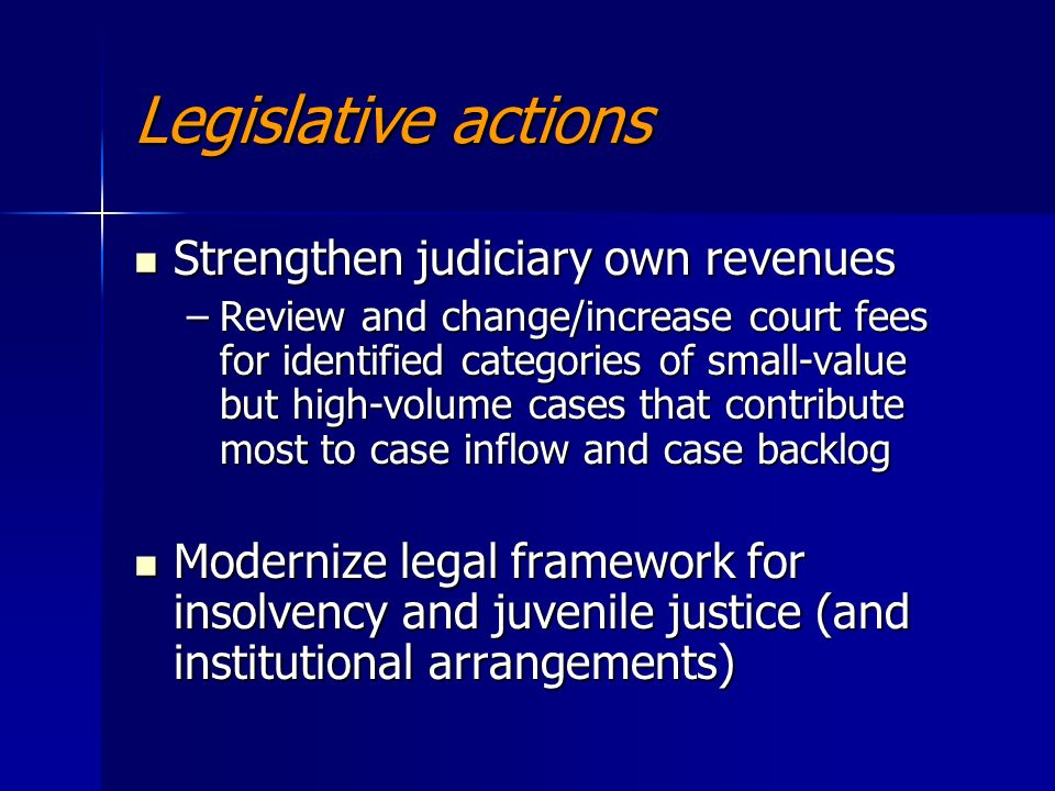 Legislative actions Strengthen judiciary own revenues Strengthen judiciary own revenues –Review and change/increase court fees for identified categories of small-value but high-volume cases that contribute most to case inflow and case backlog Modernize legal framework for insolvency and juvenile justice (and institutional arrangements) Modernize legal framework for insolvency and juvenile justice (and institutional arrangements)