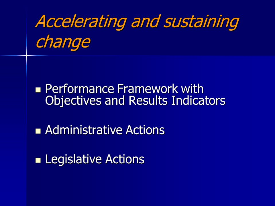 Accelerating and sustaining change Performance Framework with Objectives and Results Indicators Performance Framework with Objectives and Results Indicators Administrative Actions Administrative Actions Legislative Actions Legislative Actions