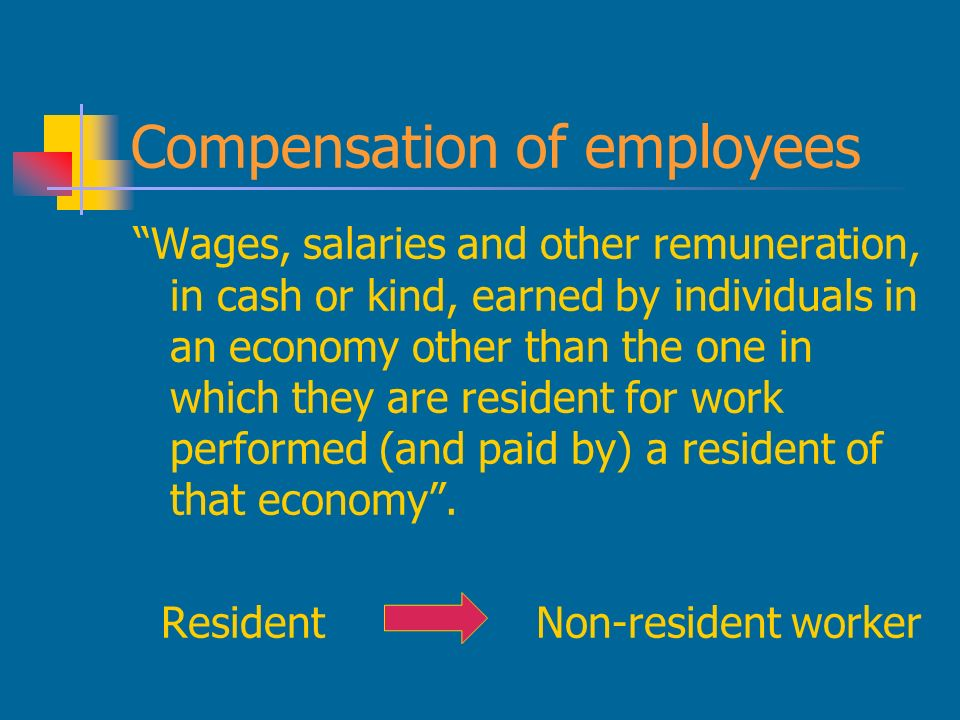 Compensation of employees Wages, salaries and other remuneration, in cash or kind, earned by individuals in an economy other than the one in which they are resident for work performed (and paid by) a resident of that economy.