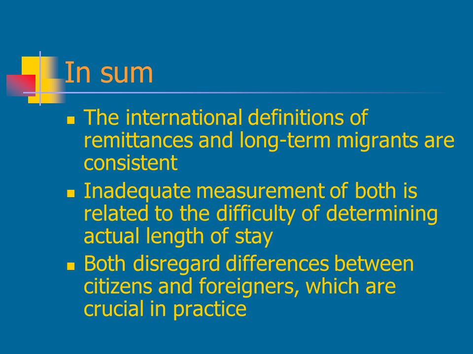 In sum The international definitions of remittances and long-term migrants are consistent Inadequate measurement of both is related to the difficulty of determining actual length of stay Both disregard differences between citizens and foreigners, which are crucial in practice