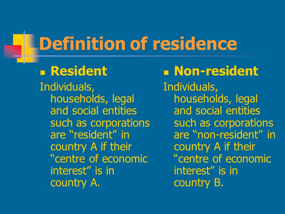 Definition of residence Resident Individuals, households, legal and social entities such as corporations are resident in country A if their centre of economic interest is in country A.
