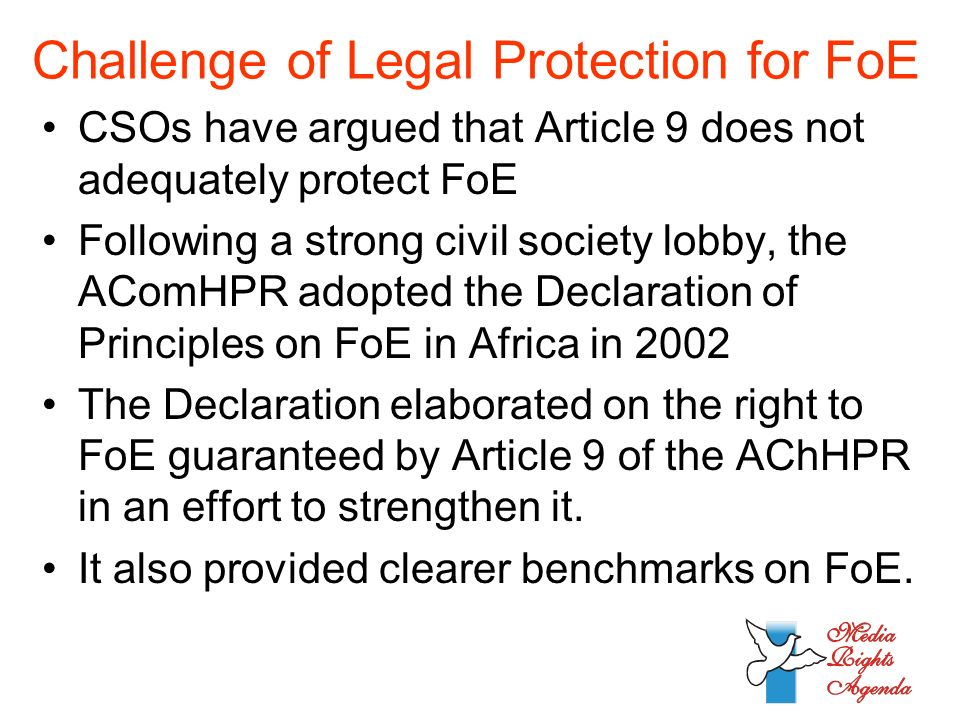 Challenge of Legal Protection for FoE CSOs have argued that Article 9 does not adequately protect FoE Following a strong civil society lobby, the AComHPR adopted the Declaration of Principles on FoE in Africa in 2002 The Declaration elaborated on the right to FoE guaranteed by Article 9 of the AChHPR in an effort to strengthen it.