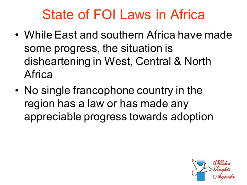 State of FOI Laws in Africa While East and southern Africa have made some progress, the situation is disheartening in West, Central & North Africa No single francophone country in the region has a law or has made any appreciable progress towards adoption